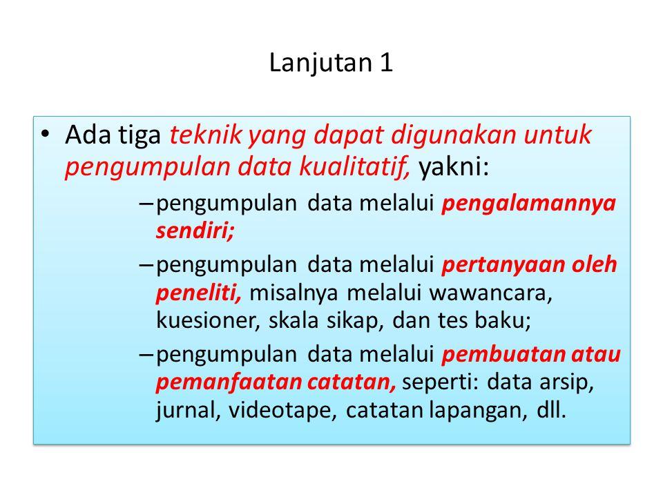 Lanjutan 1 Ada tiga teknik yang dapat digunakan untuk pengumpulan data kualitatif, yakni: pengumpulan data melalui pengalamannya sendiri;