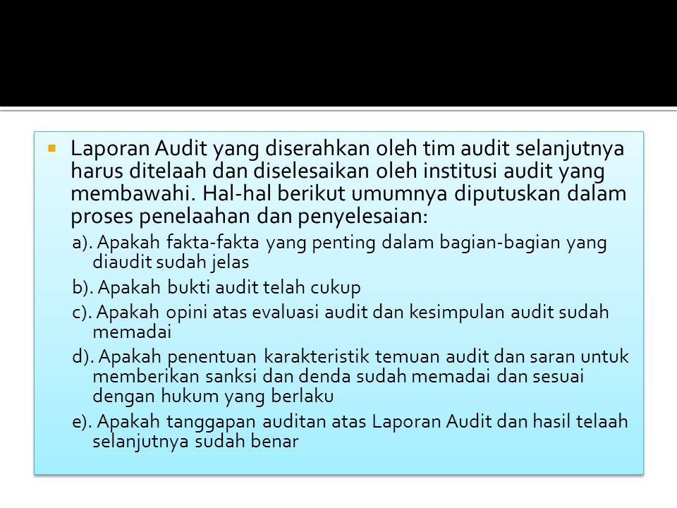 Laporan Audit yang diserahkan oleh tim audit selanjutnya harus ditelaah dan diselesaikan oleh institusi audit yang membawahi. Hal-hal berikut umumnya diputuskan dalam proses penelaahan dan penyelesaian: