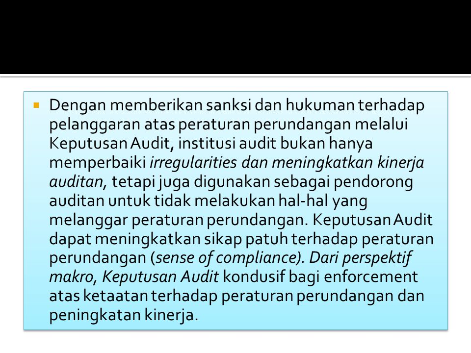 Dengan memberikan sanksi dan hukuman terhadap pelanggaran atas peraturan perundangan melalui Keputusan Audit, institusi audit bukan hanya memperbaiki irregularities dan meningkatkan kinerja auditan, tetapi juga digunakan sebagai pendorong auditan untuk tidak melakukan hal-hal yang melanggar peraturan perundangan.