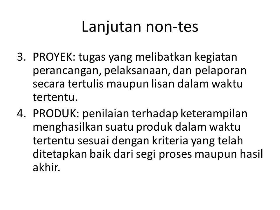 Lanjutan non-tes PROYEK: tugas yang melibatkan kegiatan perancangan, pelaksanaan, dan pelaporan secara tertulis maupun lisan dalam waktu tertentu.
