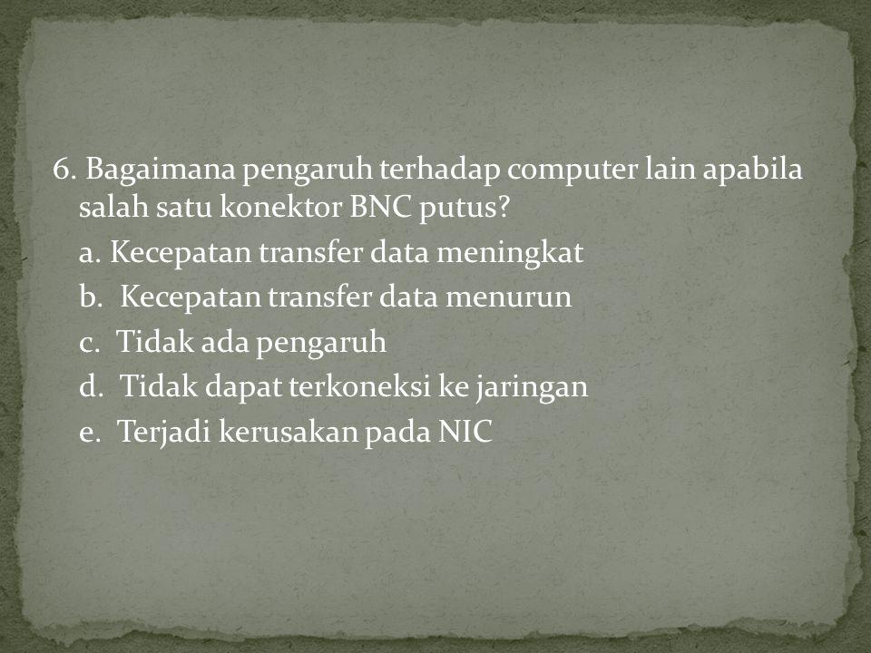 6. Bagaimana pengaruh terhadap computer lain apabila salah satu konektor BNC putus.