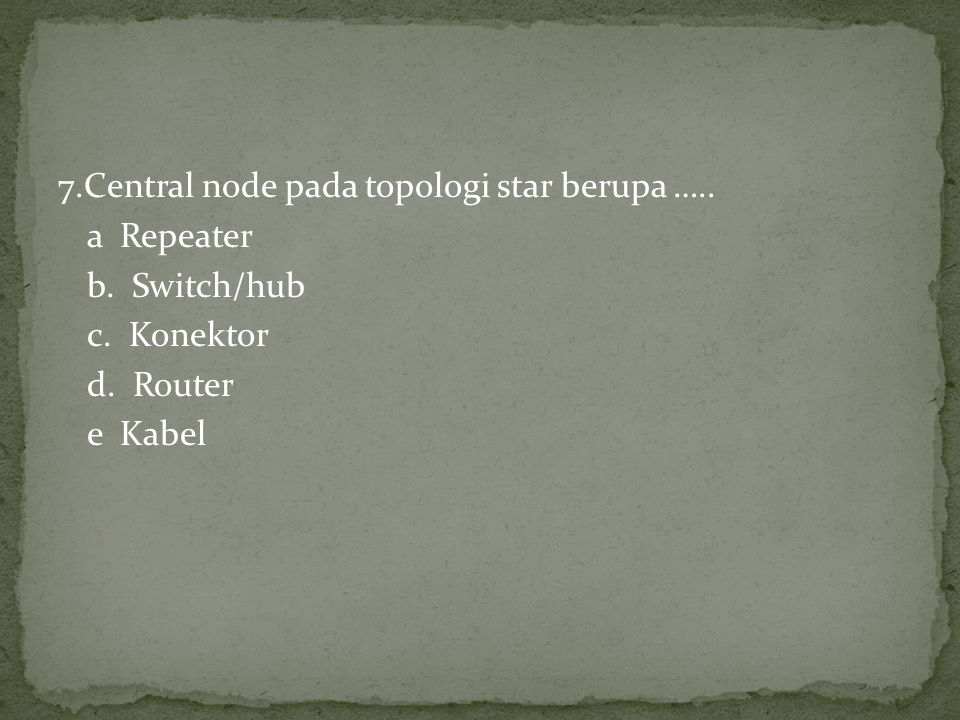 7.Central node pada topologi star berupa ….. a Repeater b. Switch/hub c. Konektor d. Router e Kabel