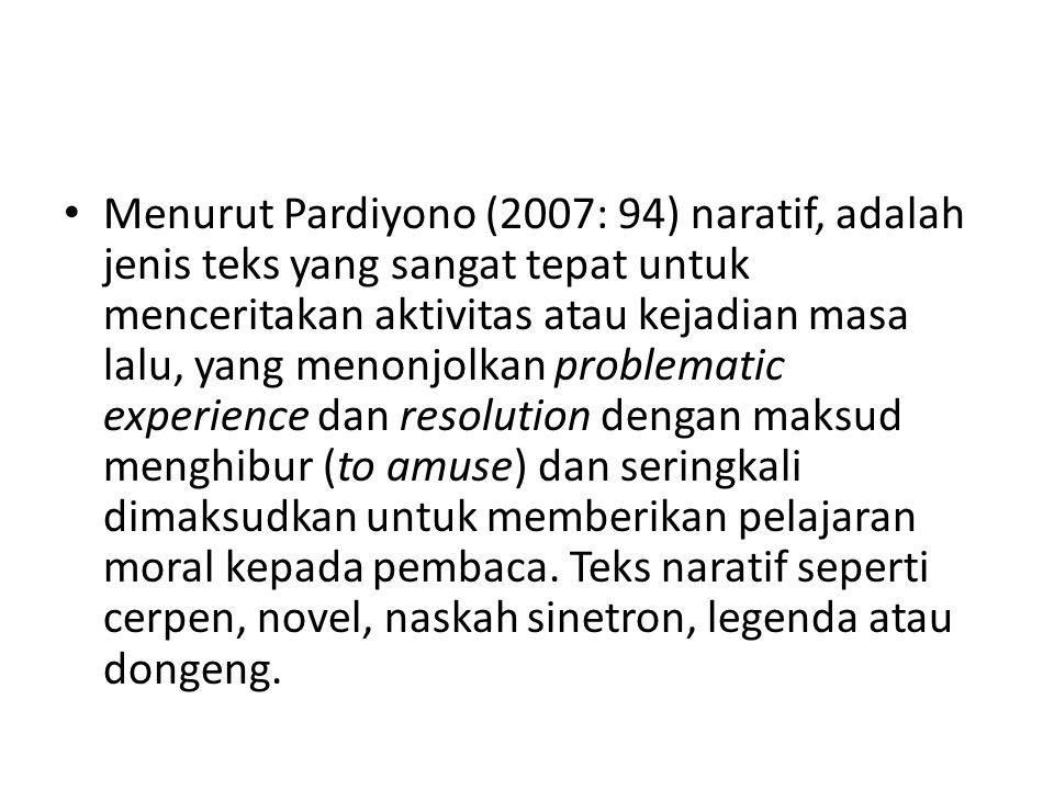 Menurut Pardiyono (2007: 94) naratif, adalah jenis teks yang sangat tepat untuk menceritakan aktivitas atau kejadian masa lalu, yang menonjolkan problematic experience dan resolution dengan maksud menghibur (to amuse) dan seringkali dimaksudkan untuk memberikan pelajaran moral kepada pembaca.
