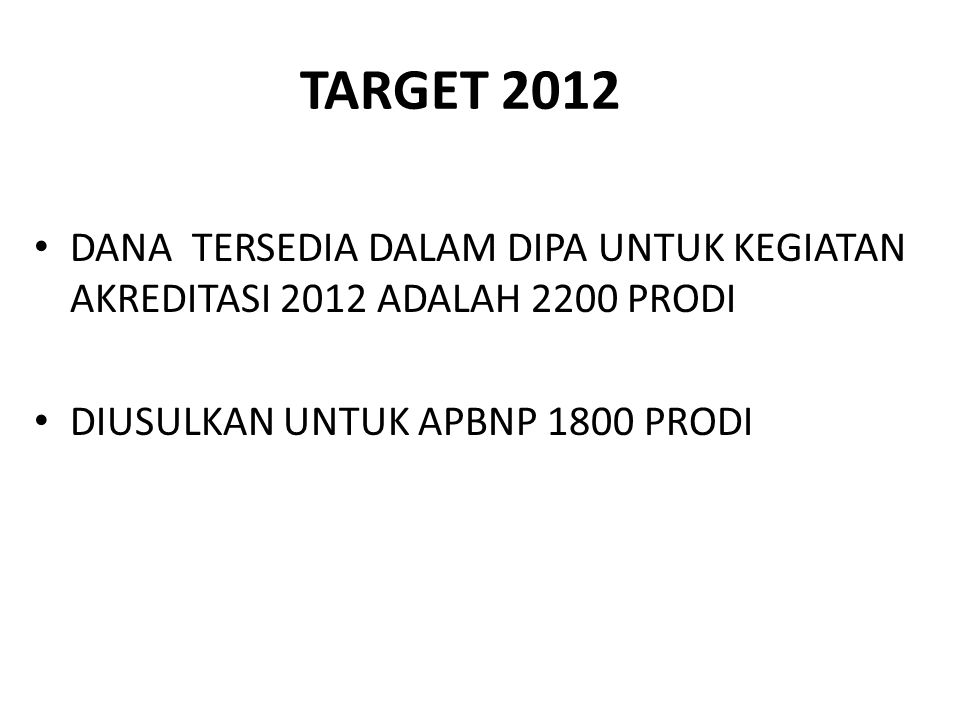 TARGET 2012 DANA TERSEDIA DALAM DIPA UNTUK KEGIATAN AKREDITASI 2012 ADALAH 2200 PRODI.