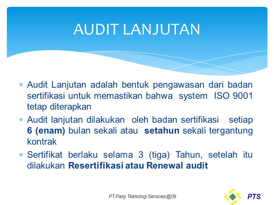 AUDIT LANJUTAN Audit Lanjutan adalah bentuk pengawasan dari badan sertifikasi untuk memastikan bahwa system ISO 9001 tetap diterapkan.