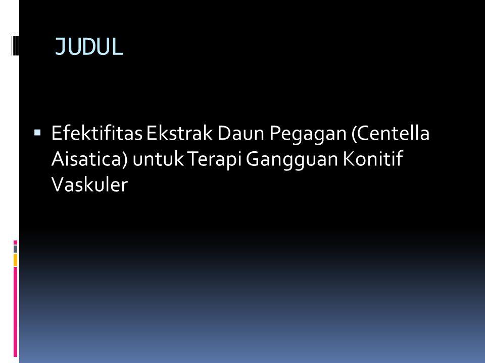 JUDUL Efektifitas Ekstrak Daun Pegagan (Centella Aisatica) untuk Terapi Gangguan Konitif Vaskuler