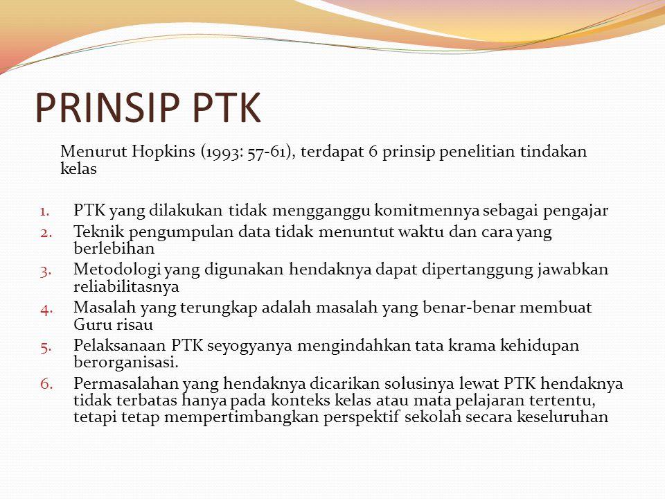 PRINSIP PTK Menurut Hopkins (1993: 57-61), terdapat 6 prinsip penelitian tindakan kelas.