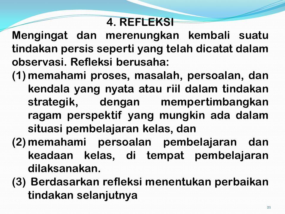 4. REFLEKSI Mengingat dan merenungkan kembali suatu tindakan persis seperti yang telah dicatat dalam observasi. Refleksi berusaha: