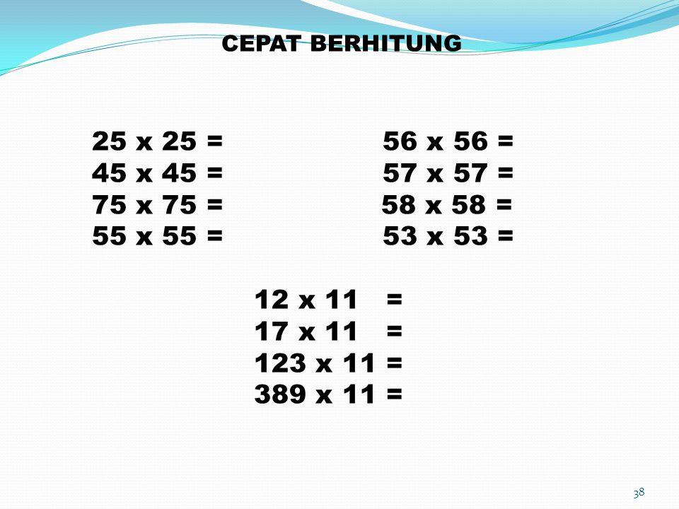 CEPAT BERHITUNG 25 x 25 = 56 x 56 = 45 x 45 = 57 x 57 = 75 x 75 = 58 x 58 =