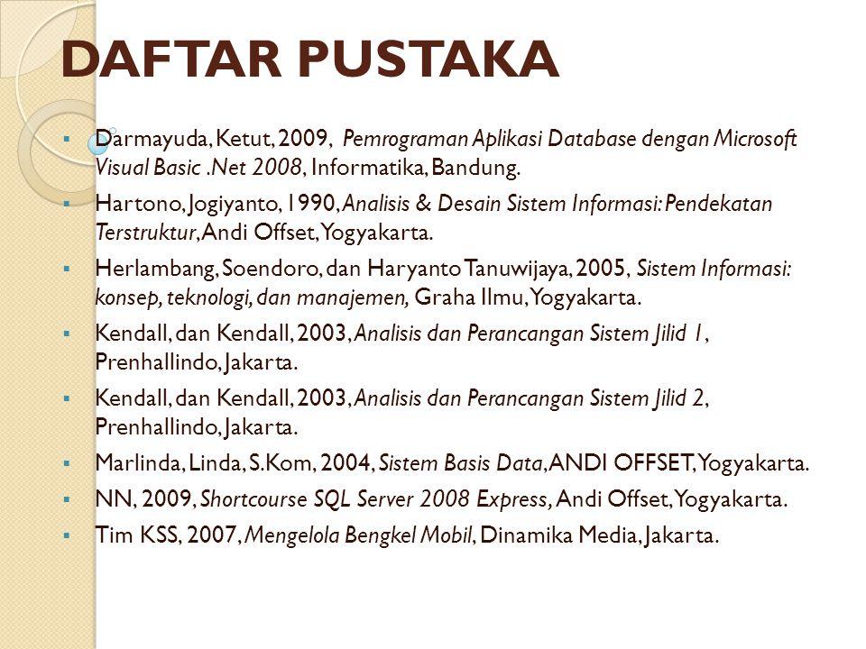 DAFTAR PUSTAKA Darmayuda, Ketut, 2009, Pemrograman Aplikasi Database dengan Microsoft Visual Basic .Net 2008, Informatika, Bandung.