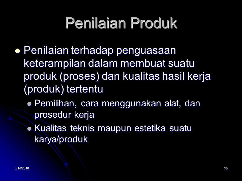 Penilaian Produk Penilaian terhadap penguasaan keterampilan dalam membuat suatu produk (proses) dan kualitas hasil kerja (produk) tertentu.
