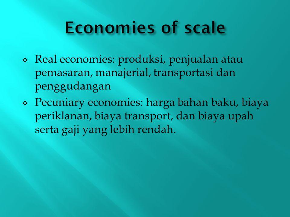 Economies of scale Real economies: produksi, penjualan atau pemasaran, manajerial, transportasi dan penggudangan.