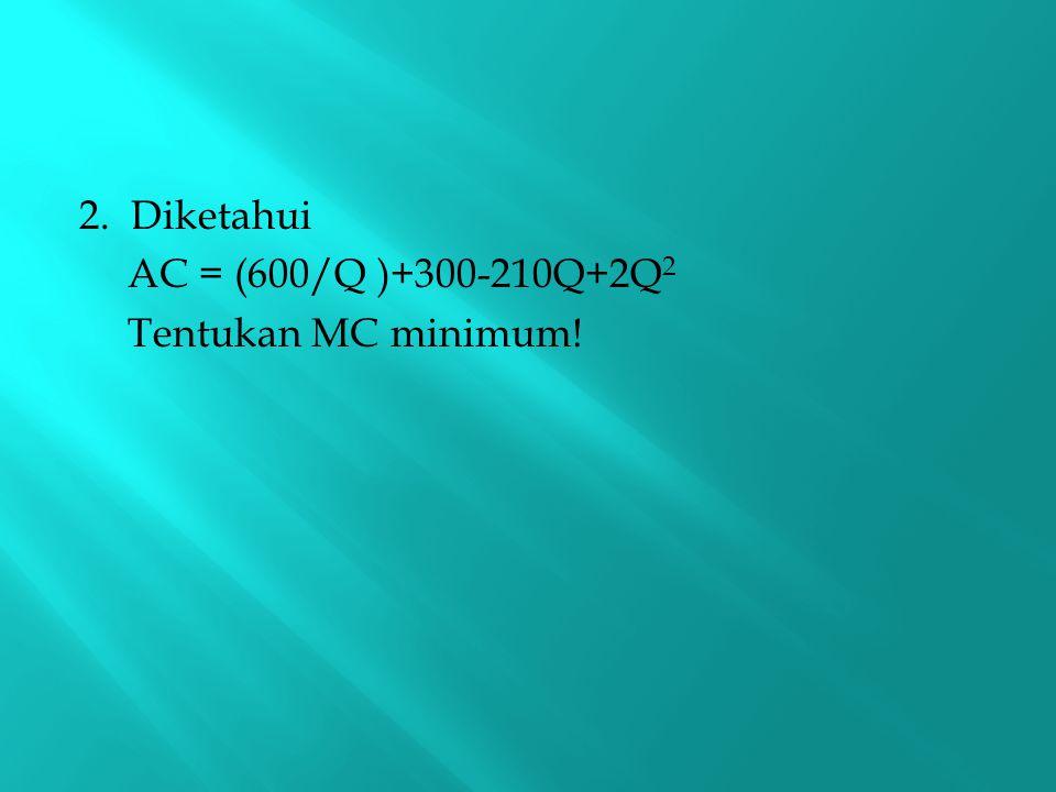 2. Diketahui AC = (600/Q )+300-210Q+2Q2 Tentukan MC minimum!