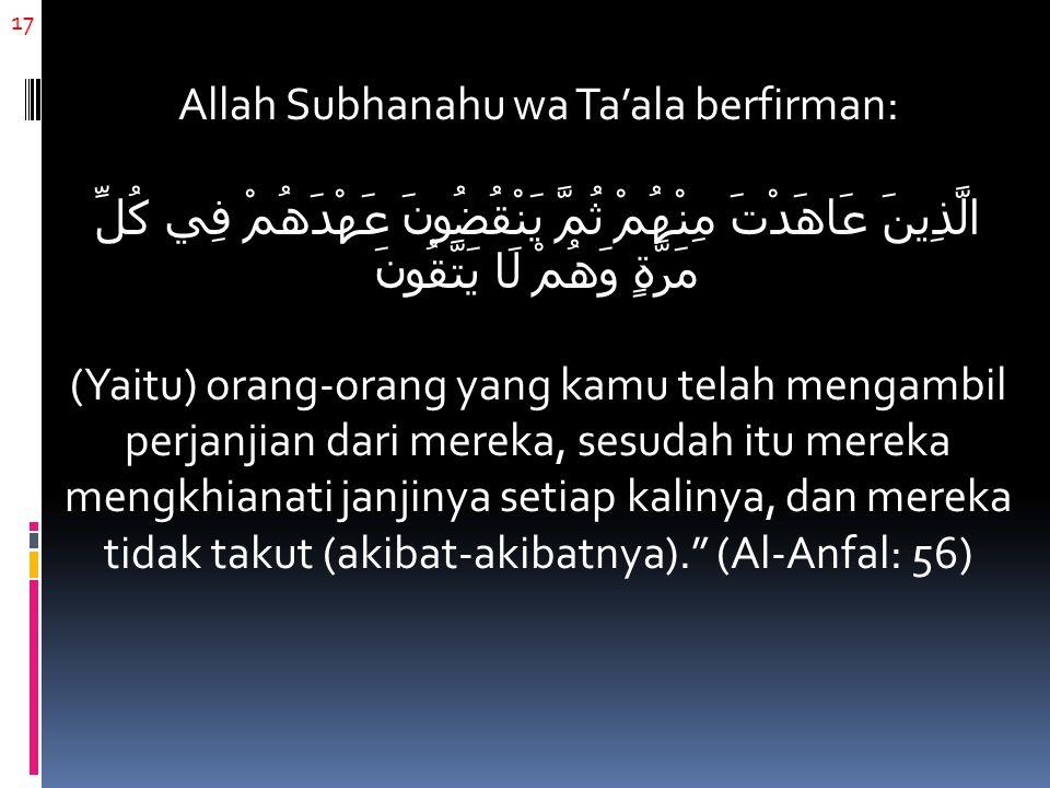 17 Allah Subhanahu wa Ta'ala berfirman: الَّذِينَ عَاهَدْتَ مِنْهُمْ ثُمَّ يَنْقُضُونَ عَهْدَهُمْ فِي كُلِّ مَرَّةٍ وَهُمْ لَا يَتَّقُونَ