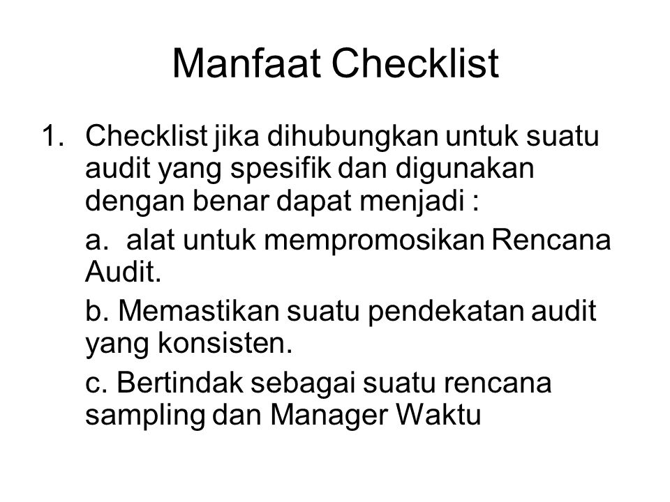Manfaat Checklist Checklist jika dihubungkan untuk suatu audit yang spesifik dan digunakan dengan benar dapat menjadi :