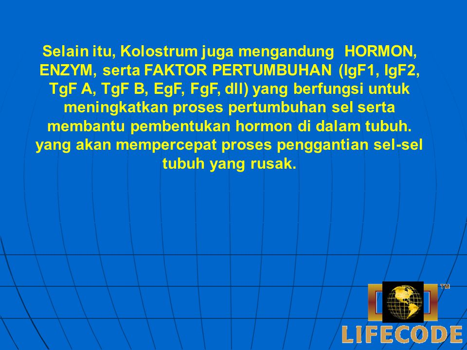 Selain itu, Kolostrum juga mengandung HORMON, ENZYM, serta FAKTOR PERTUMBUHAN (IgF1, IgF2, TgF A, TgF B, EgF, FgF, dll) yang berfungsi untuk meningkatkan proses pertumbuhan sel serta membantu pembentukan hormon di dalam tubuh.