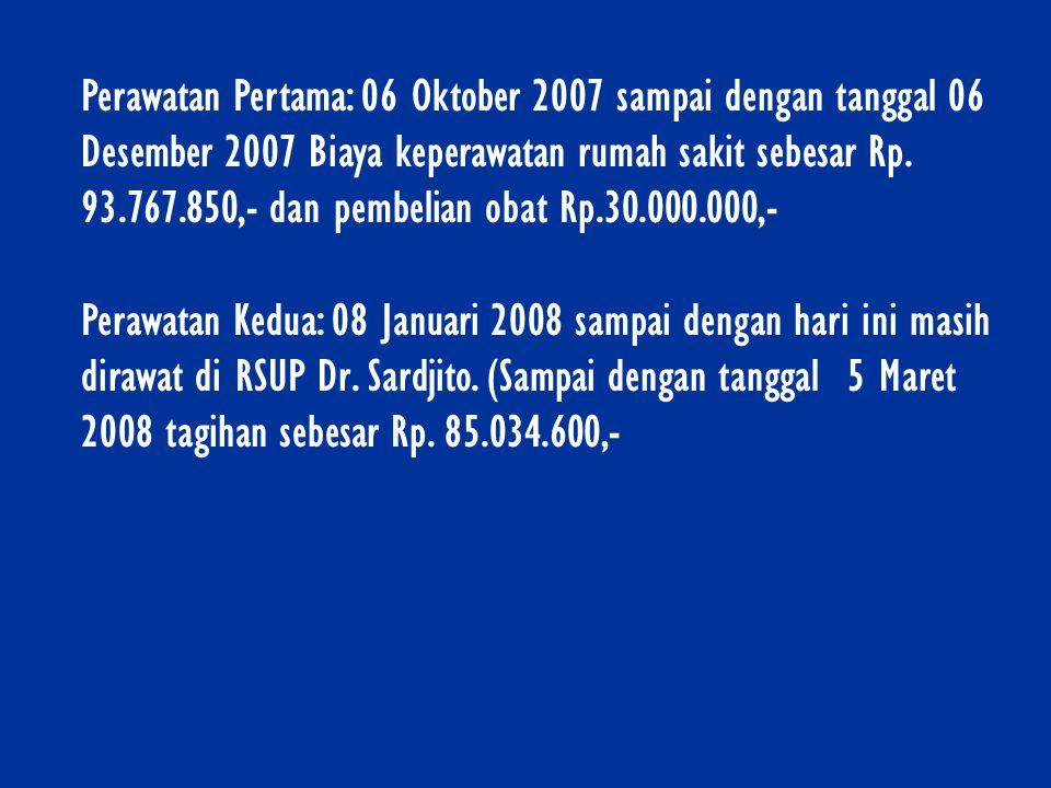 Perawatan Pertama: 06 Oktober 2007 sampai dengan tanggal 06 Desember 2007 Biaya keperawatan rumah sakit sebesar Rp. 93.767.850,- dan pembelian obat Rp.30.000.000,-
