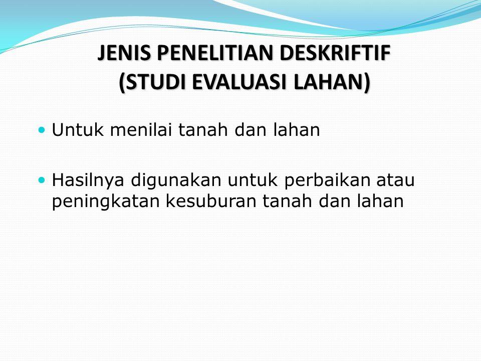 JENIS PENELITIAN DESKRIFTIF (STUDI EVALUASI LAHAN)