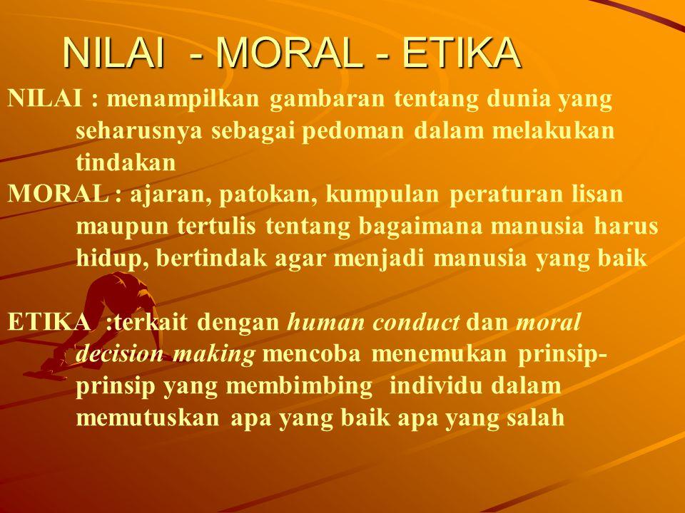 NILAI - MORAL - ETIKA NILAI : menampilkan gambaran tentang dunia yang seharusnya sebagai pedoman dalam melakukan tindakan.
