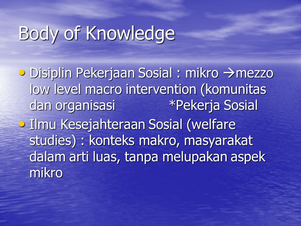 Body of Knowledge Disiplin Pekerjaan Sosial : mikro mezzo low level macro intervention (komunitas dan organisasi *Pekerja Sosial.