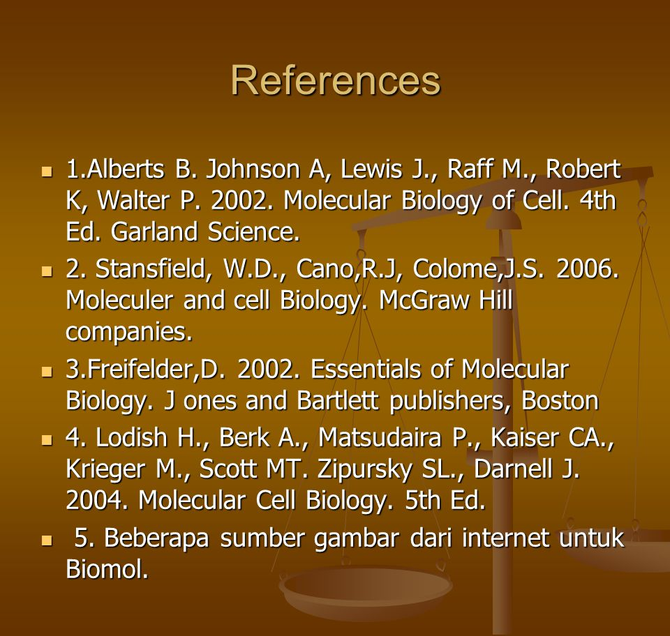 References 1.Alberts B. Johnson A, Lewis J., Raff M., Robert K, Walter P Molecular Biology of Cell. 4th Ed. Garland Science.