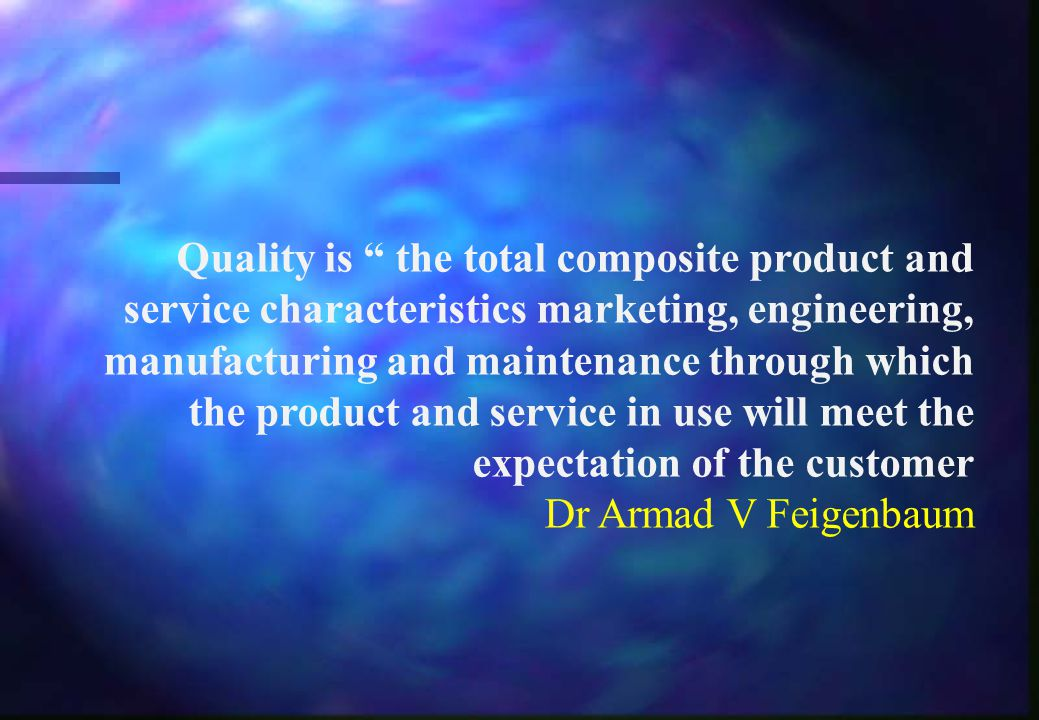 Quality is the total composite product and service characteristics marketing, engineering, manufacturing and maintenance through which the product and service in use will meet the expectation of the customer