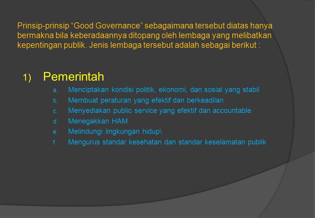 Prinsip-prinsip Good Governance sebagaimana tersebut diatas hanya bermakna bila keberadaannya ditopang oleh lembaga yang melibatkan kepentingan publik. Jenis lembaga tersebut adalah sebagai berikut :