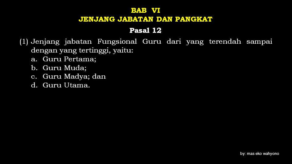 BAB VI JENJANG JABATAN DAN PANGKAT Pasal 12 (1) Jenjang jabatan Fungsional Guru dari yang terendah sampai dengan yang tertinggi, yaitu: a. Guru Pertama; b. Guru Muda; c. Guru Madya; dan d. Guru Utama.