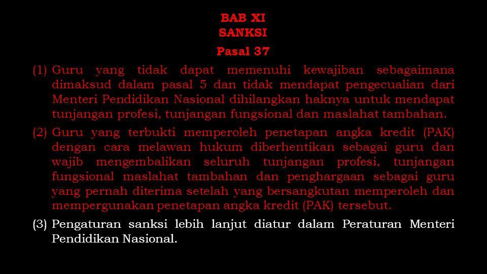 BAB XI SANKSI Pasal 37 (1) Guru yang tidak dapat memenuhi kewajiban sebagaimana dimaksud dalam pasal 5 dan tidak mendapat pengecualian dari Menteri Pendidikan Nasional dihilangkan haknya untuk mendapat tunjangan profesi, tunjangan fungsional dan maslahat tambahan.