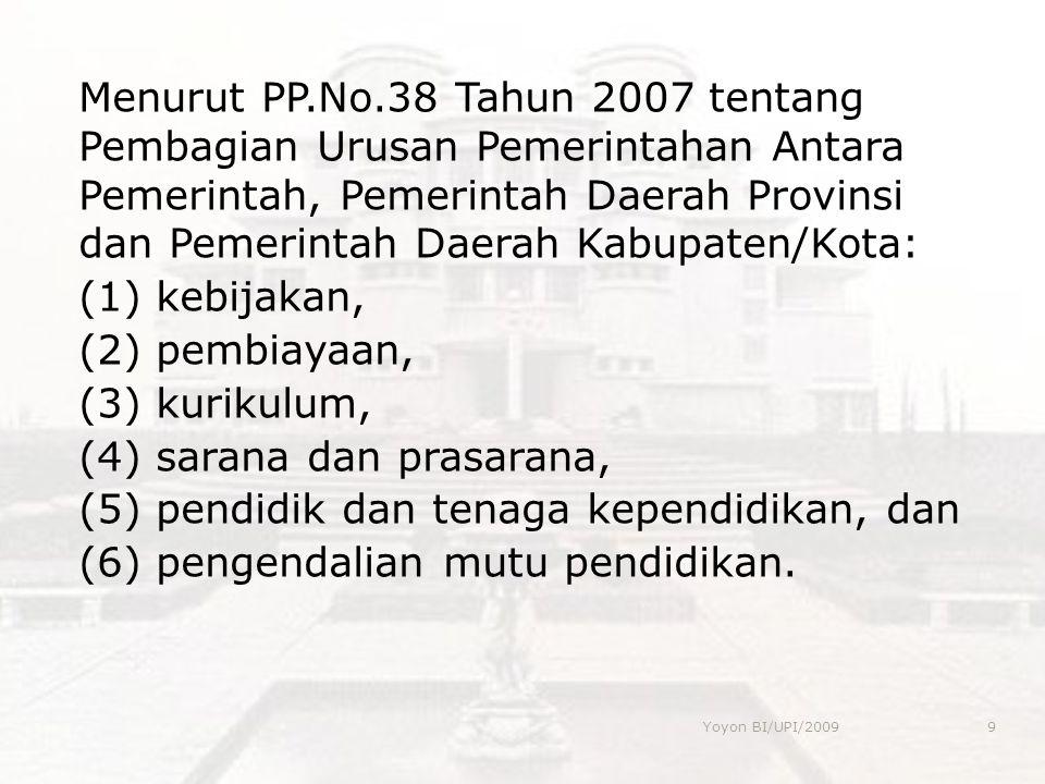 Menurut PP.No.38 Tahun 2007 tentang Pembagian Urusan Pemerintahan Antara Pemerintah, Pemerintah Daerah Provinsi dan Pemerintah Daerah Kabupaten/Kota: (1) kebijakan, (2) pembiayaan, (3) kurikulum, (4) sarana dan prasarana, (5) pendidik dan tenaga kependidikan, dan (6) pengendalian mutu pendidikan.