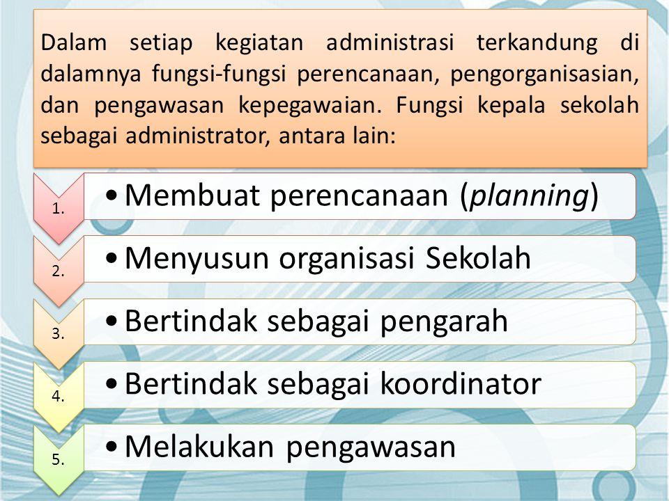 Dalam setiap kegiatan administrasi terkandung di dalamnya fungsi-fungsi perencanaan, pengorganisasian, dan pengawasan kepegawaian. Fungsi kepala sekolah sebagai administrator, antara lain: