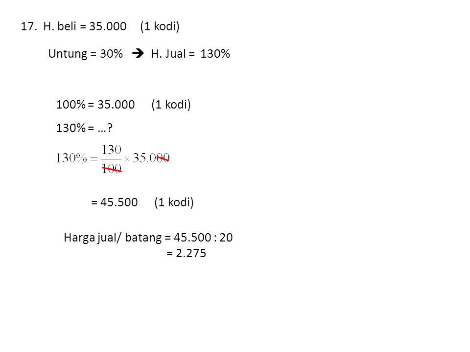 17. H. beli = 35.000 (1 kodi) Untung = 30%  H. Jual = … % 130% 100% = 35.000 (1 kodi)