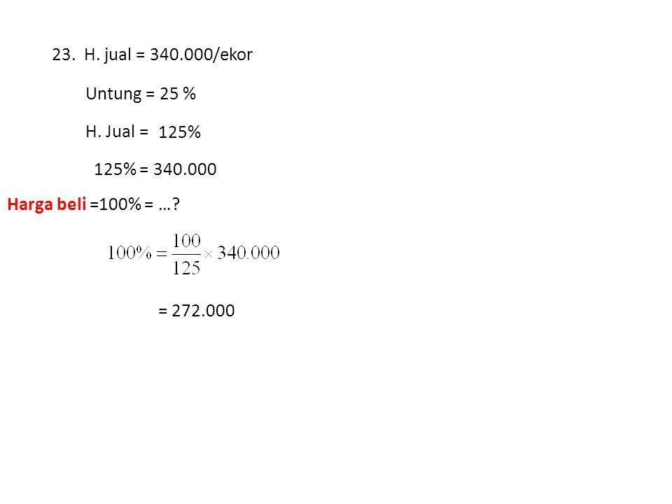 23. H. jual = 340.000/ekor Untung = 25 % H. Jual = … % 125% 125% = 340.000. Harga beli =100% = …