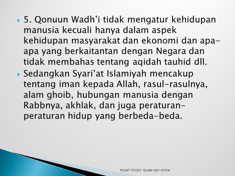 5. Qonuun Wadh'i tidak mengatur kehidupan manusia kecuali hanya dalam aspek kehidupan masyarakat dan ekonomi dan apa- apa yang berkaitantan dengan Negara dan tidak membahas tentang aqidah tauhid dll.