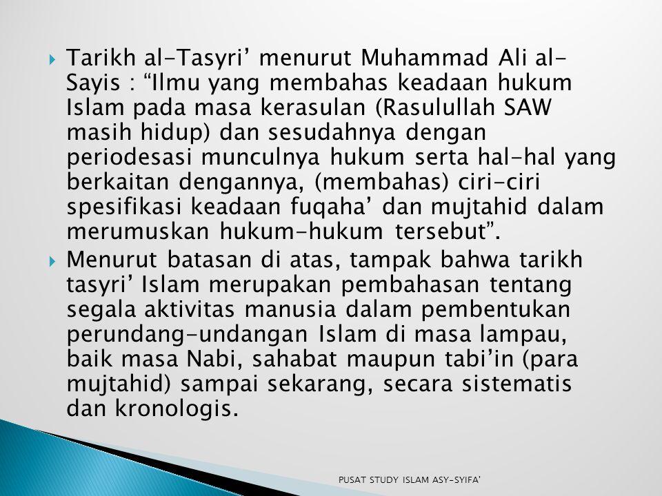 Tarikh al-Tasyri' menurut Muhammad Ali al- Sayis : Ilmu yang membahas keadaan hukum Islam pada masa kerasulan (Rasulullah SAW masih hidup) dan sesudahnya dengan periodesasi munculnya hukum serta hal-hal yang berkaitan dengannya, (membahas) ciri-ciri spesifikasi keadaan fuqaha' dan mujtahid dalam merumuskan hukum-hukum tersebut .