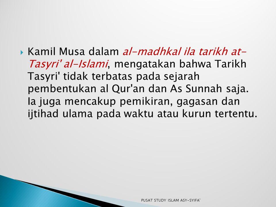 Kamil Musa dalam al-madhkal ila tarikh at- Tasyri al-Islami, mengatakan bahwa Tarikh Tasyri tidak terbatas pada sejarah pembentukan al Qur an dan As Sunnah saja. Ia juga mencakup pemikiran, gagasan dan ijtihad ulama pada waktu atau kurun tertentu.
