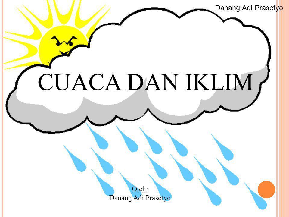 Danang Adi Prasetyo CUACA DAN IKLIM Oleh: Danang Adi Prasetyo