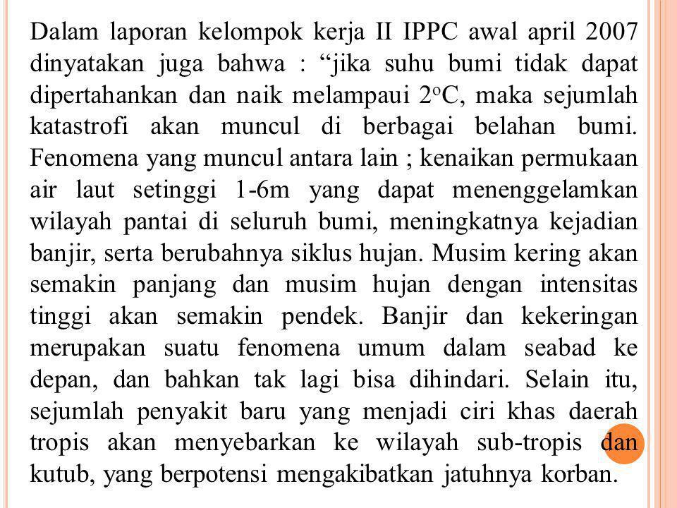 Dalam laporan kelompok kerja II IPPC awal april 2007 dinyatakan juga bahwa : jika suhu bumi tidak dapat dipertahankan dan naik melampaui 2oC, maka sejumlah katastrofi akan muncul di berbagai belahan bumi.
