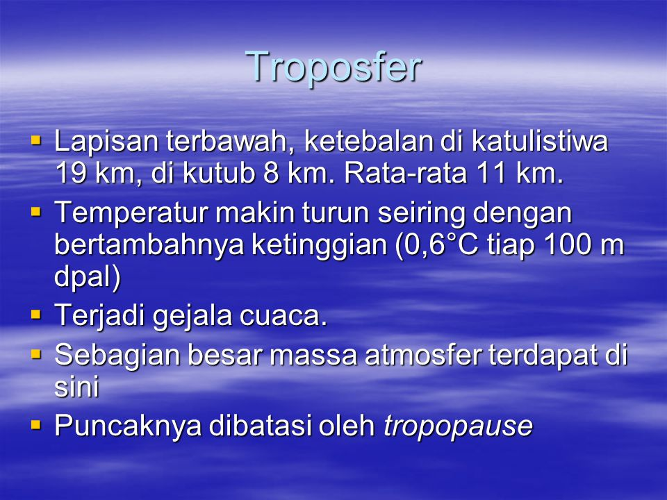 Troposfer Lapisan terbawah, ketebalan di katulistiwa 19 km, di kutub 8 km. Rata-rata 11 km.