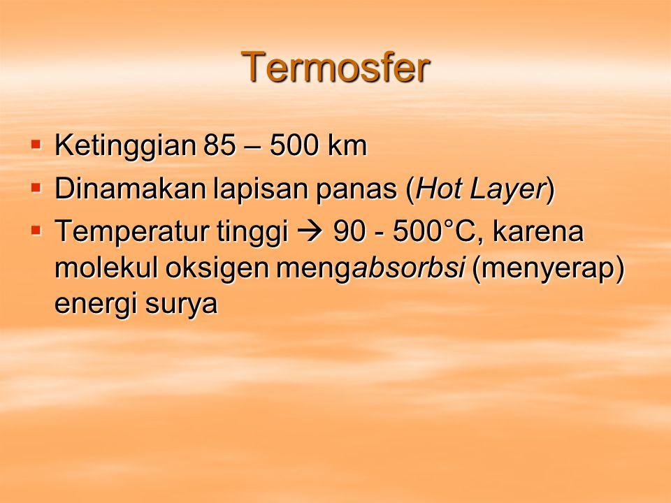 Termosfer Ketinggian 85 – 500 km Dinamakan lapisan panas (Hot Layer)