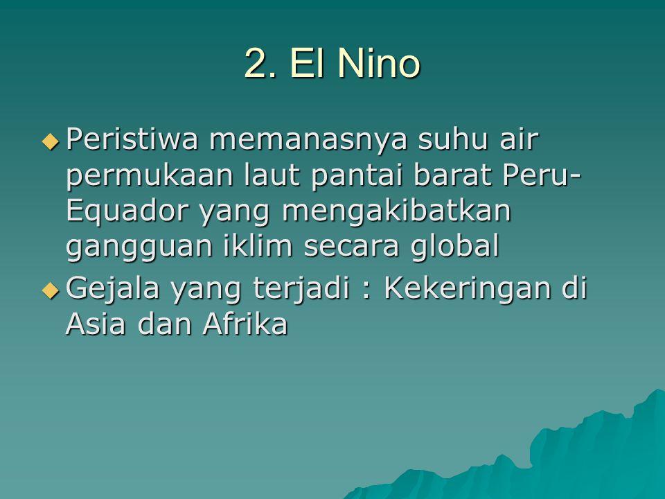 2. El Nino Peristiwa memanasnya suhu air permukaan laut pantai barat Peru-Equador yang mengakibatkan gangguan iklim secara global.