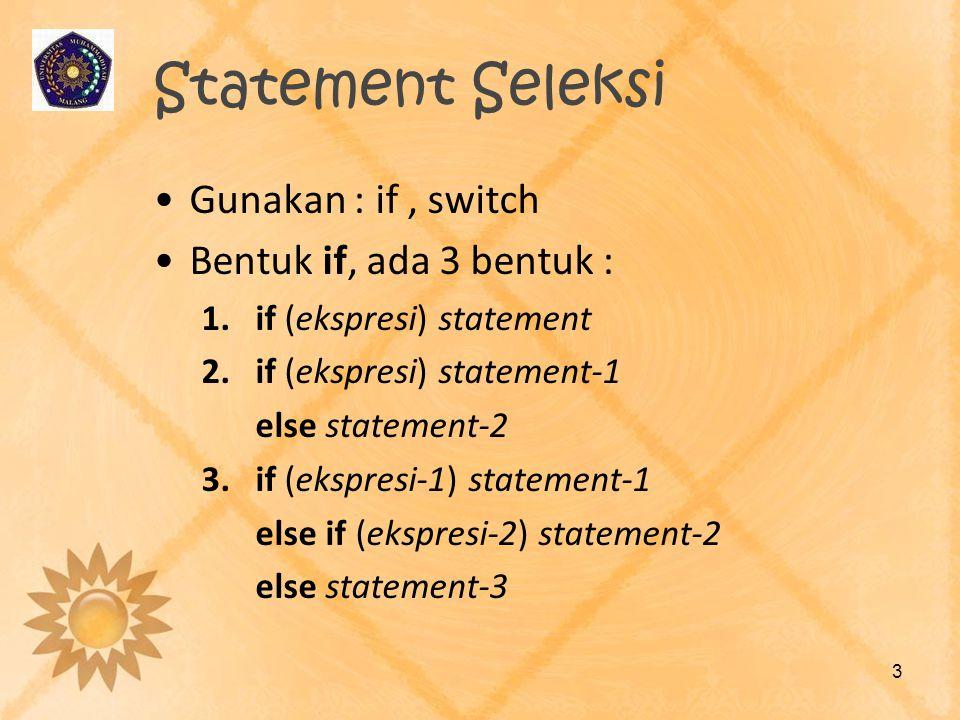 Statement Seleksi Gunakan : if , switch Bentuk if, ada 3 bentuk :