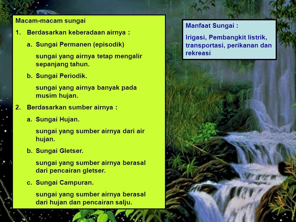 Macam-macam sungai 1. Berdasarkan keberadaan airnya : a. Sungai Permanen (episodik) sungai yang airnya tetap mengalir sepanjang tahun.