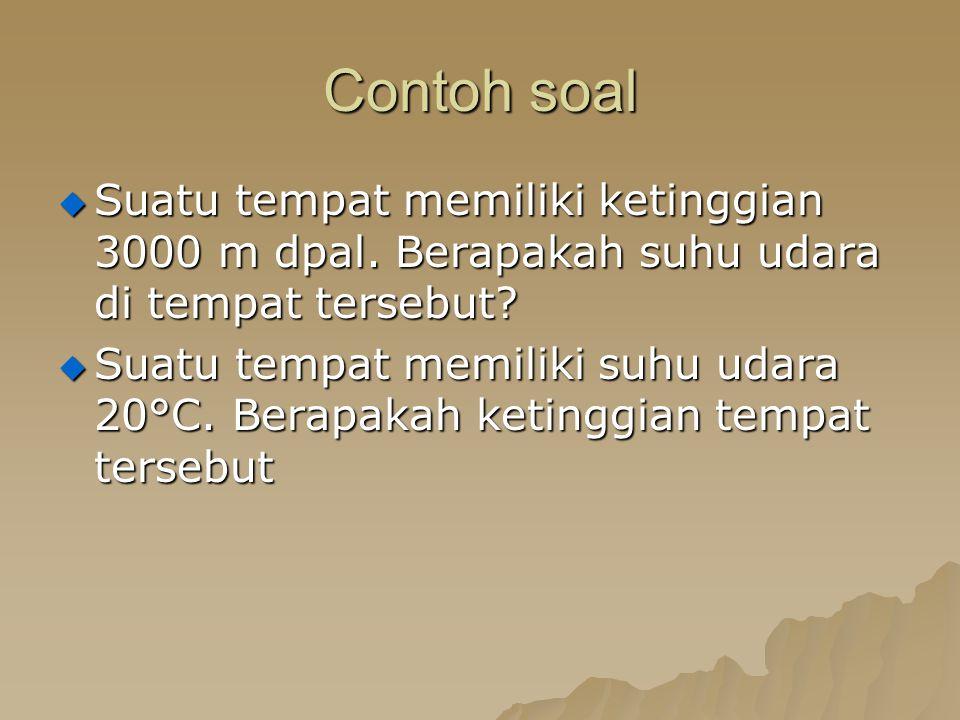 Contoh soal Suatu tempat memiliki ketinggian 3000 m dpal. Berapakah suhu udara di tempat tersebut