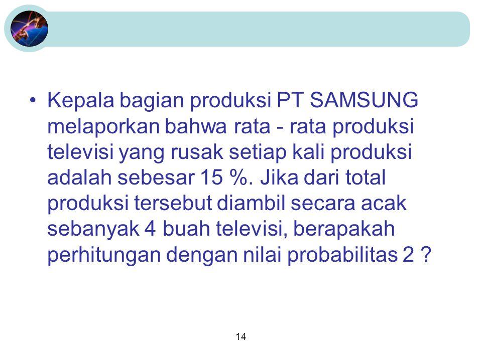 Kepala bagian produksi PT SAMSUNG melaporkan bahwa rata - rata produksi televisi yang rusak setiap kali produksi adalah sebesar 15 %.