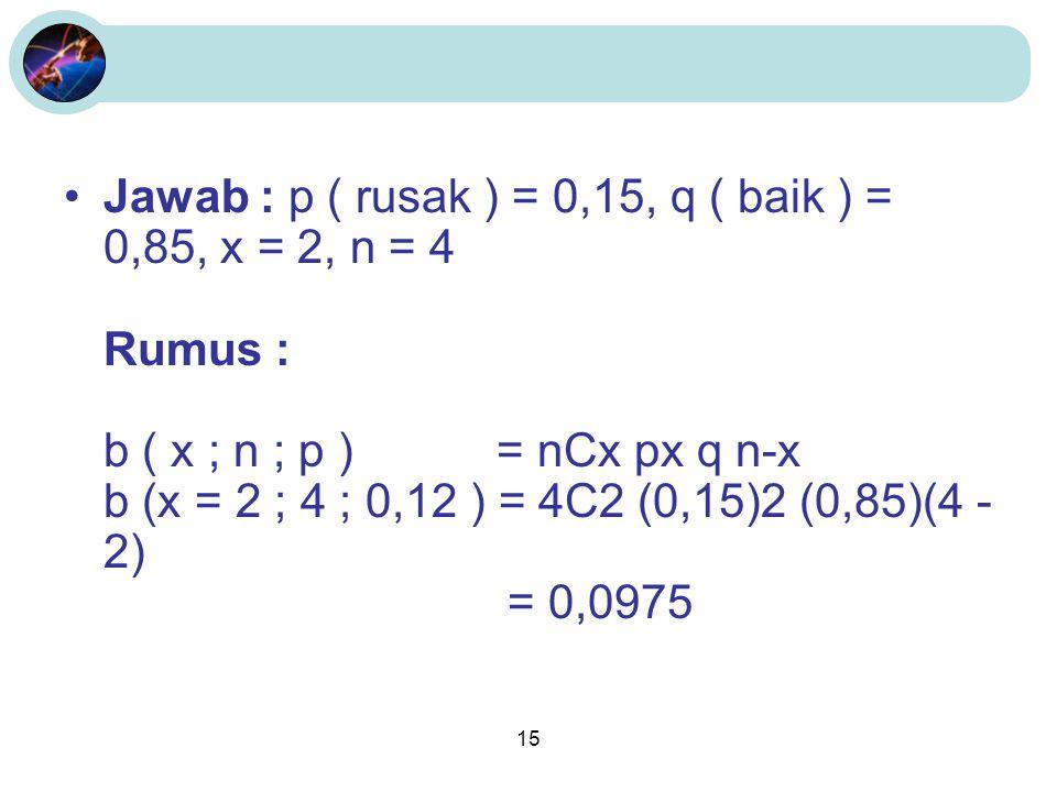 Jawab : p ( rusak ) = 0,15, q ( baik ) = 0,85, x = 2, n = 4 Rumus : b ( x ; n ; p ) = nCx px q n-x b (x = 2 ; 4 ; 0,12 ) = 4C2 (0,15)2 (0,85)(4 - 2) = 0,0975