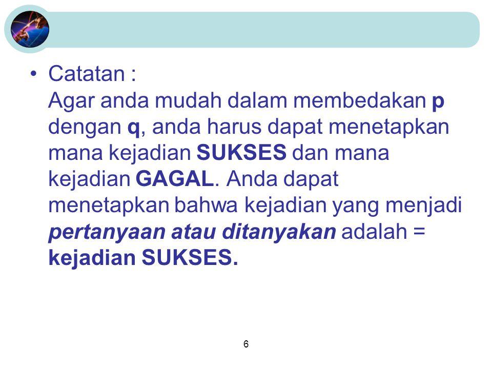 Catatan : Agar anda mudah dalam membedakan p dengan q, anda harus dapat menetapkan mana kejadian SUKSES dan mana kejadian GAGAL.