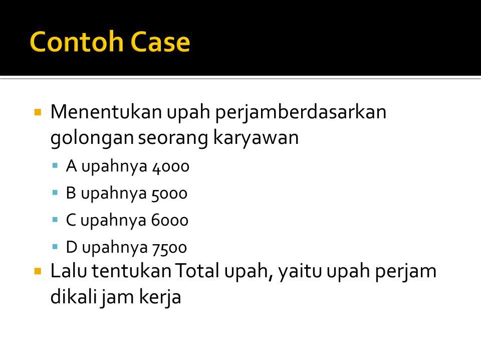 Contoh Case Menentukan upah perjamberdasarkan golongan seorang karyawan. A upahnya 4000. B upahnya 5000.