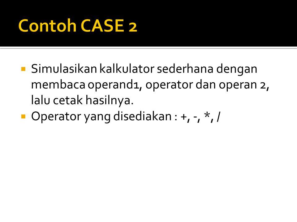 Contoh CASE 2 Simulasikan kalkulator sederhana dengan membaca operand1, operator dan operan 2, lalu cetak hasilnya.