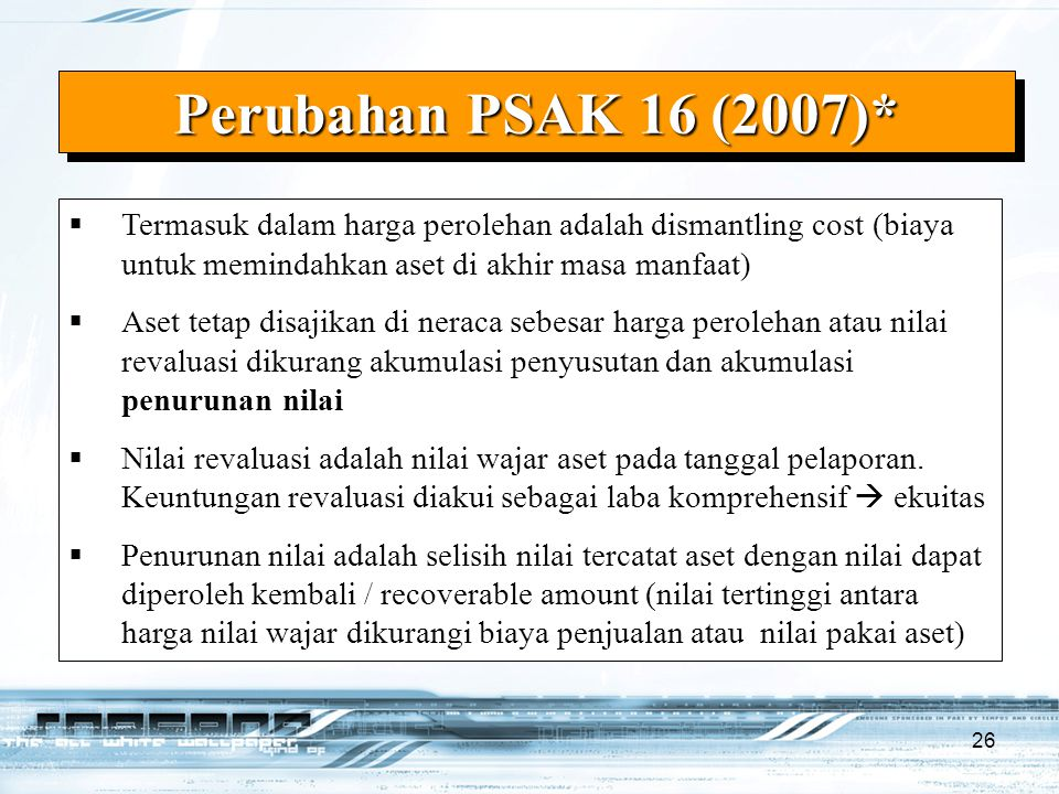 Perubahan PSAK 16 (2007)* Termasuk dalam harga perolehan adalah dismantling cost (biaya untuk memindahkan aset di akhir masa manfaat)